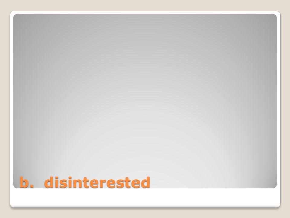 b. disinterested