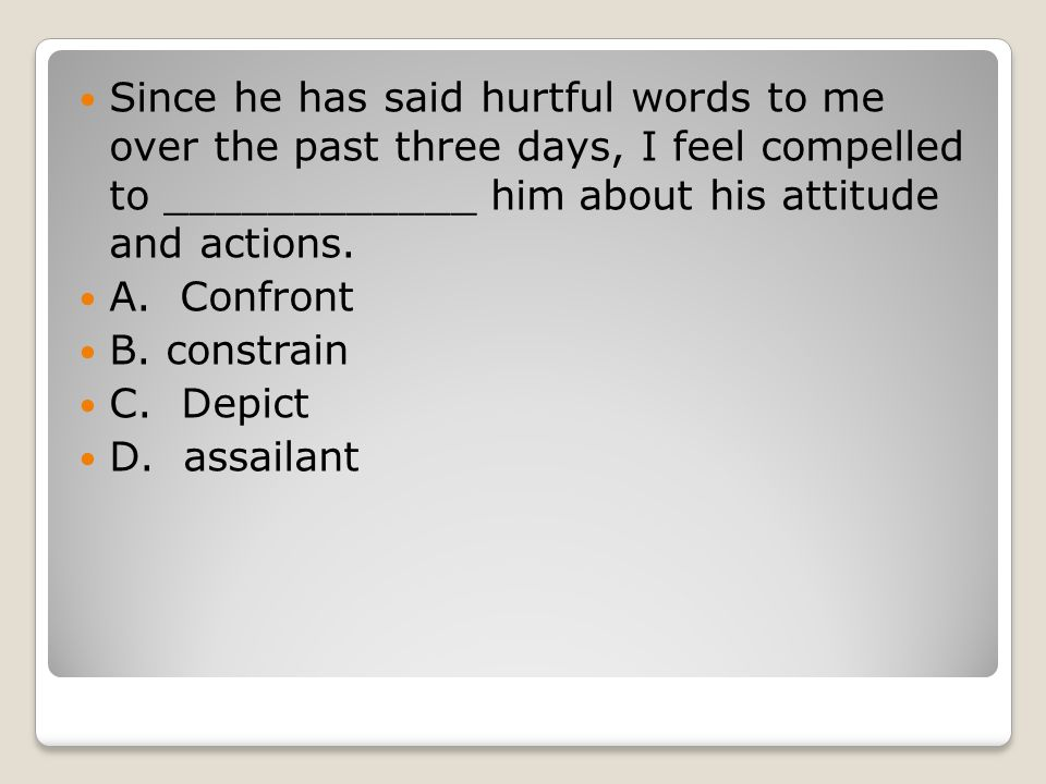 Since he has said hurtful words to me over the past three days, I feel compelled to ____________ him about his attitude and actions. A. Confront B. co