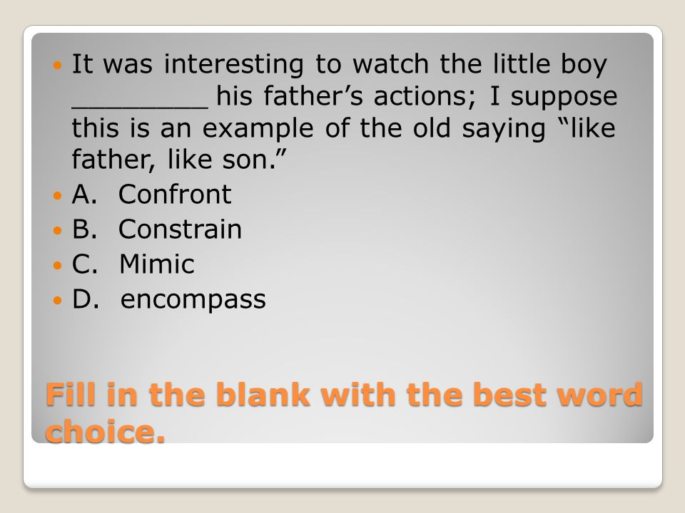 Fill in the blank with the best word choice. It was interesting to watch the little boy ________ his father's actions; I suppose this is an example of