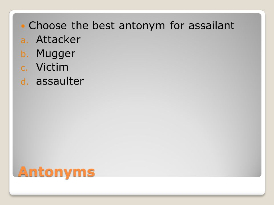 Antonyms Choose the best antonym for assailant a. Attacker b. Mugger c. Victim d. assaulter