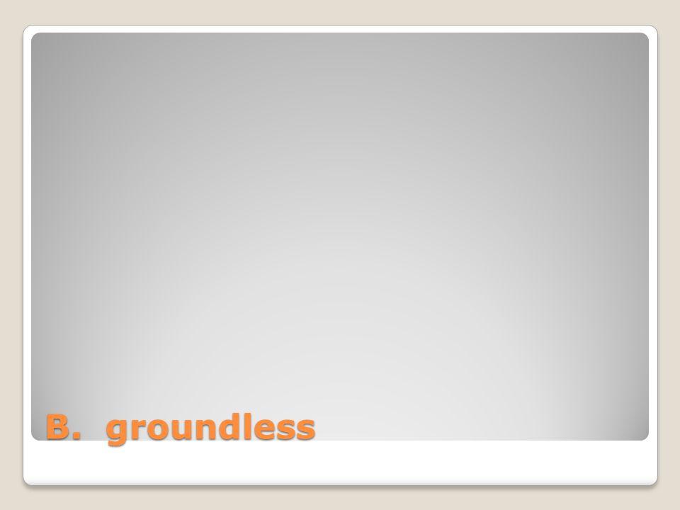 B. groundless