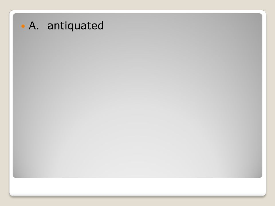 A. antiquated