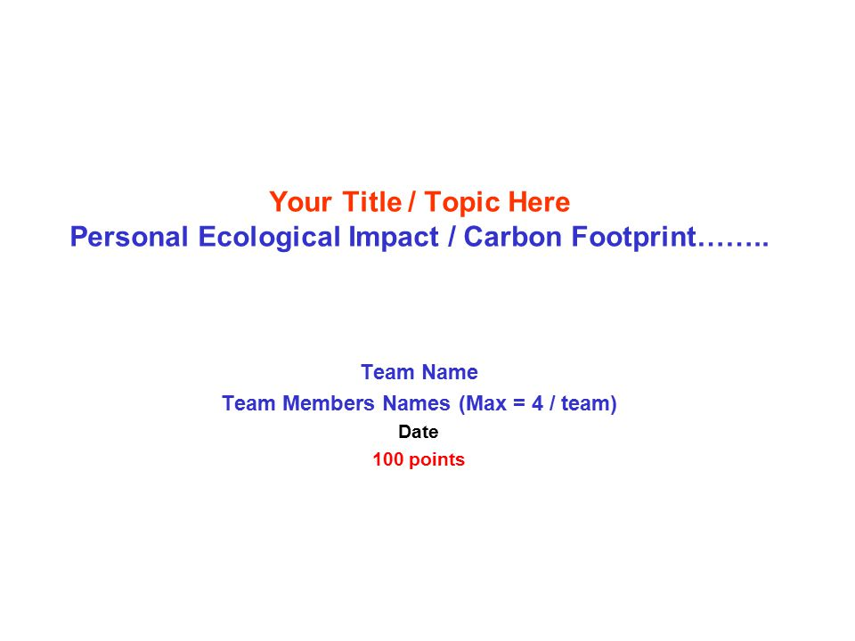 Team Name Team Members Names (Max = 4 / team) Date 100 points Your Title / Topic Here Personal Ecological Impact / Carbon Footprint……..