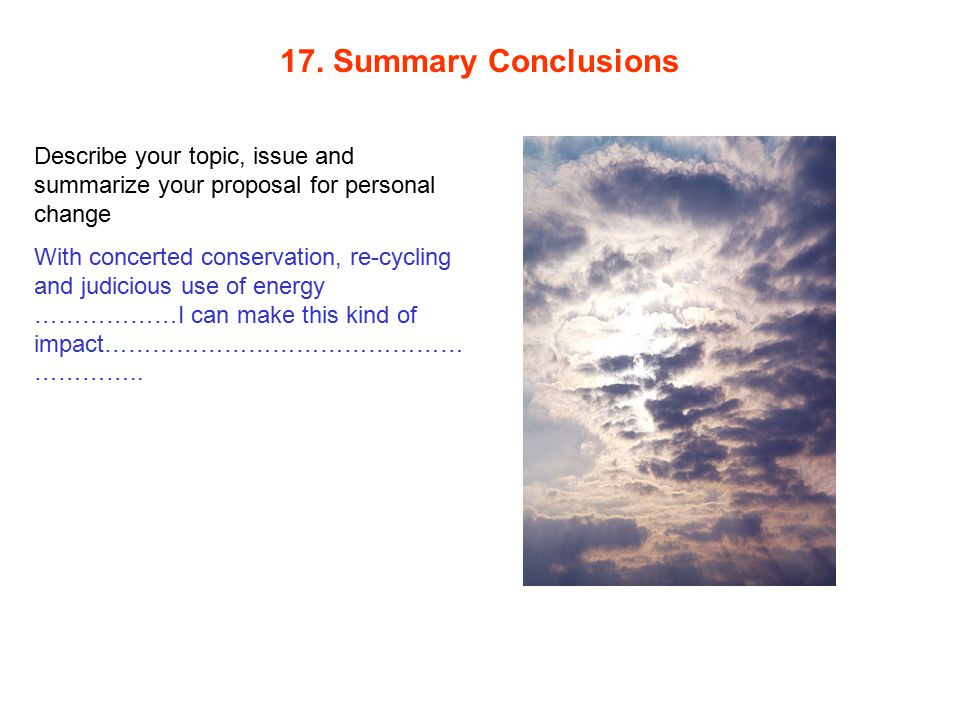 17. Summary Conclusions Describe your topic, issue and summarize your proposal for personal change With concerted conservation, re-cycling and judicio