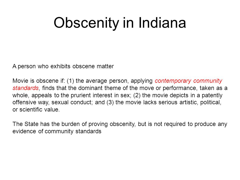 Obscenity in Indiana A person who exhibits obscene matter Movie is obscene if: (1) the average person, applying contemporary community standards, finds that the dominant theme of the move or performance, taken as a whole, appeals to the prurient interest in sex; (2) the movie depicts in a patently offensive way, sexual conduct; and (3) the movie lacks serious artistic, political, or scientific value.