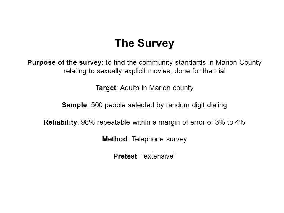 The Survey Purpose of the survey: to find the community standards in Marion County relating to sexually explicit movies, done for the trial Target: Adults in Marion county Sample: 500 people selected by random digit dialing Reliability: 98% repeatable within a margin of error of 3% to 4% Method: Telephone survey Pretest: extensive