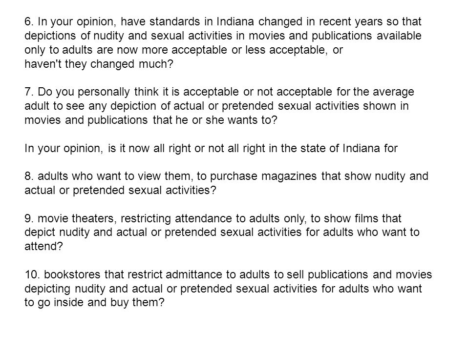 6. In your opinion, have standards in Indiana changed in recent years so that depictions of nudity and sexual activities in movies and publications av