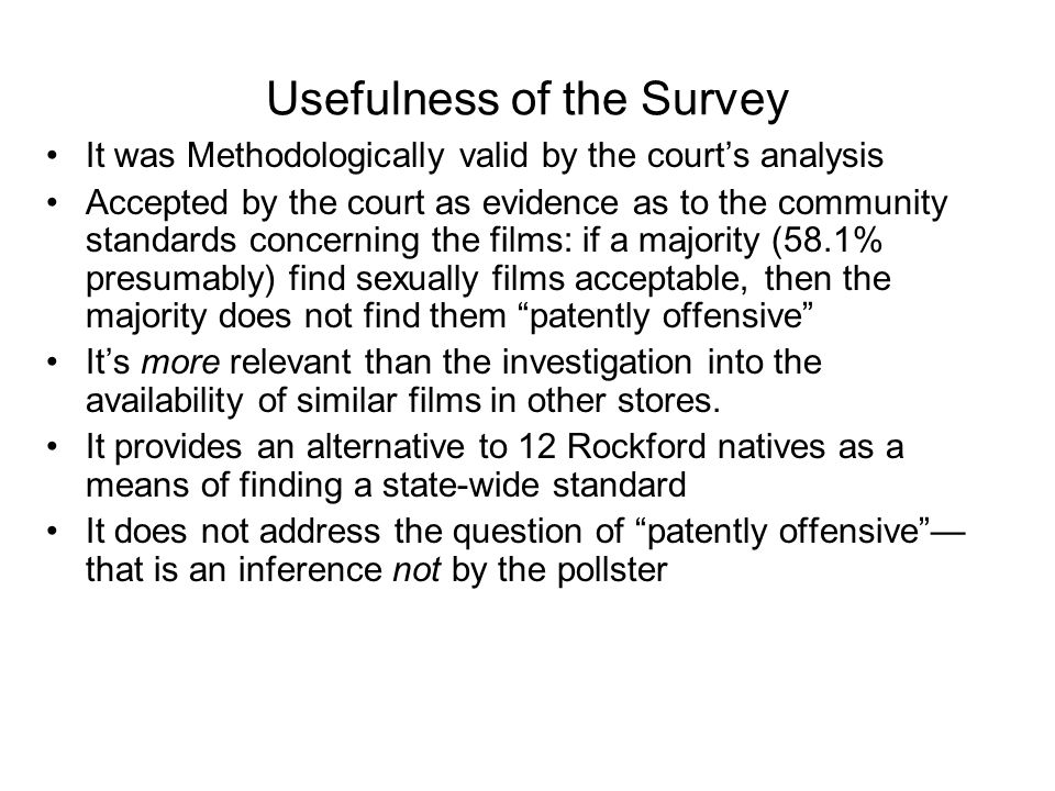 Usefulness of the Survey It was Methodologically valid by the court's analysis Accepted by the court as evidence as to the community standards concerning the films: if a majority (58.1% presumably) find sexually films acceptable, then the majority does not find them patently offensive It's more relevant than the investigation into the availability of similar films in other stores.