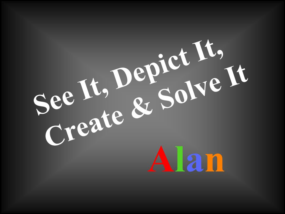 See It, Depict It, Create & Solve It AlanAlan