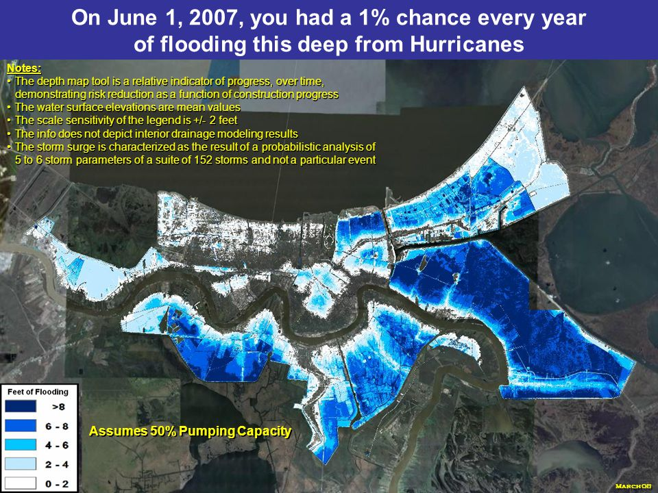 With the 100-year level of protection, you have a 1% chance every year of flooding this deep from Hurricanes Notes: The depth map tool is a relative indicator of progress, over time, demonstrating risk reduction as a function of construction progress The water surface elevations are mean values The scale sensitivity of the legend is +/- 2 feet The info does not depict interior drainage modeling results The storm surge is characterized as the result of a probabilistic analysis of 5 to 6 storm parameters of a suite of 152 storms and not a particular event Notes: The depth map tool is a relative indicator of progress, over time, demonstrating risk reduction as a function of construction progress The water surface elevations are mean values The scale sensitivity of the legend is +/- 2 feet The info does not depict interior drainage modeling results The storm surge is characterized as the result of a probabilistic analysis of 5 to 6 storm parameters of a suite of 152 storms and not a particular event Assumes 50% Pumping Capacity March 08