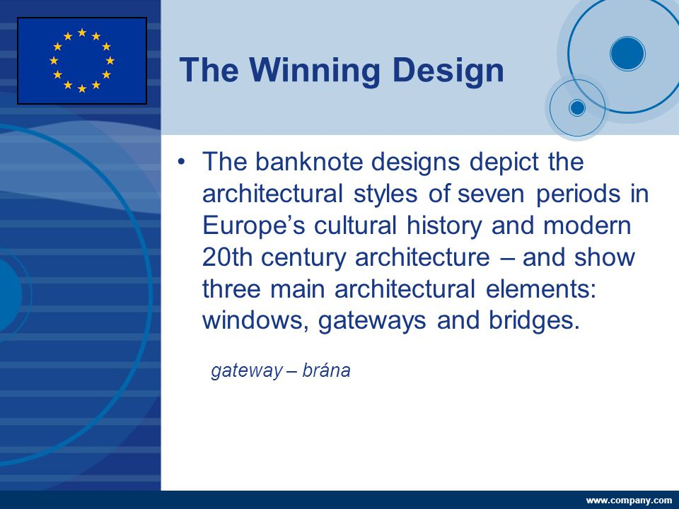 Company LOGO www.company.com The Winning Design The banknote designs depict the architectural styles of seven periods in Europe's cultural history and modern 20th century architecture – and show three main architectural elements: windows, gateways and bridges.