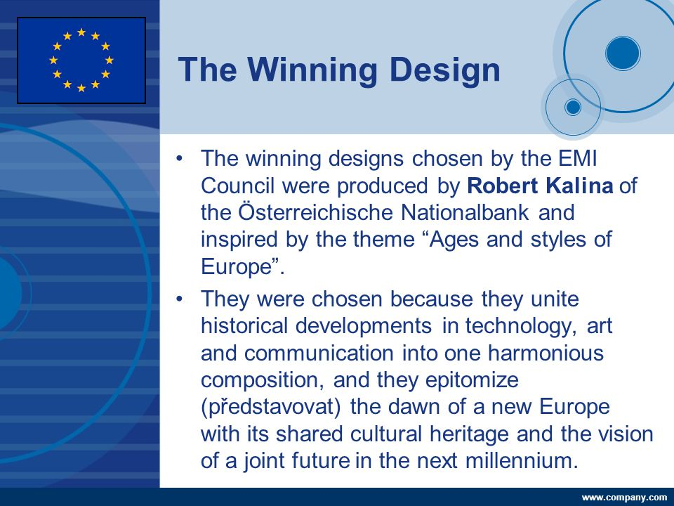 Company LOGO www.company.com The Winning Design The winning designs chosen by the EMI Council were produced by Robert Kalina of the Österreichische Nationalbank and inspired by the theme Ages and styles of Europe .