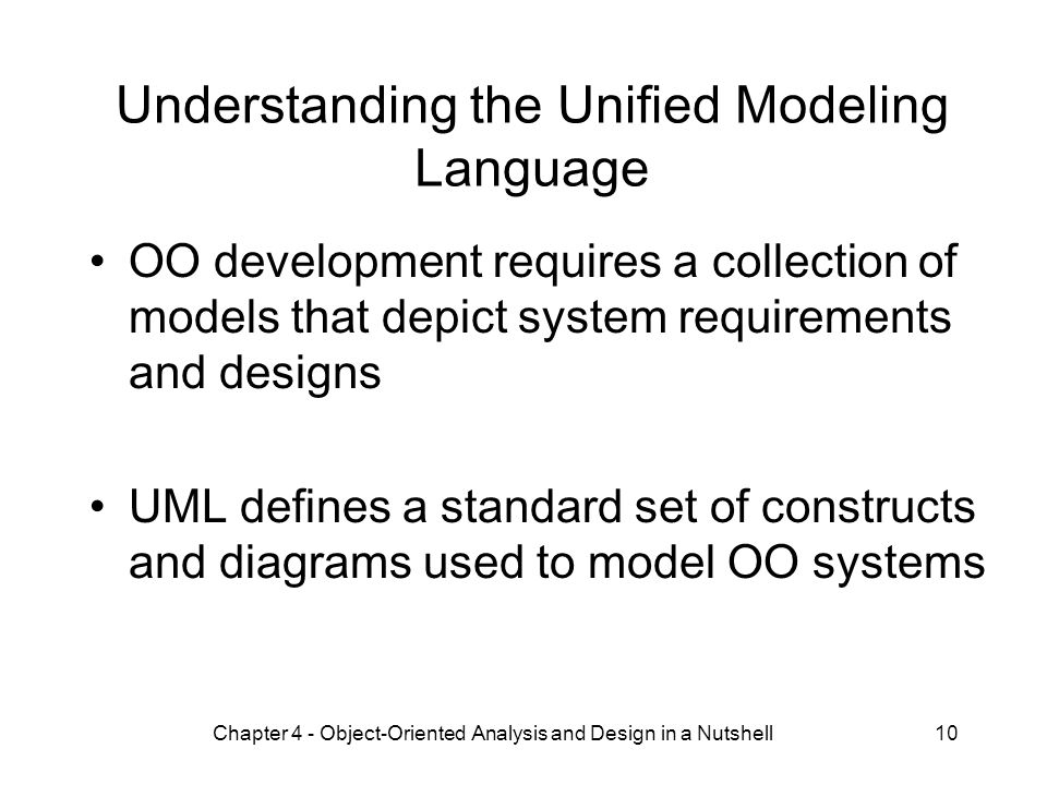 10 Understanding the Unified Modeling Language OO development requires a collection of models that depict system requirements and designs UML defines a standard set of constructs and diagrams used to model OO systems