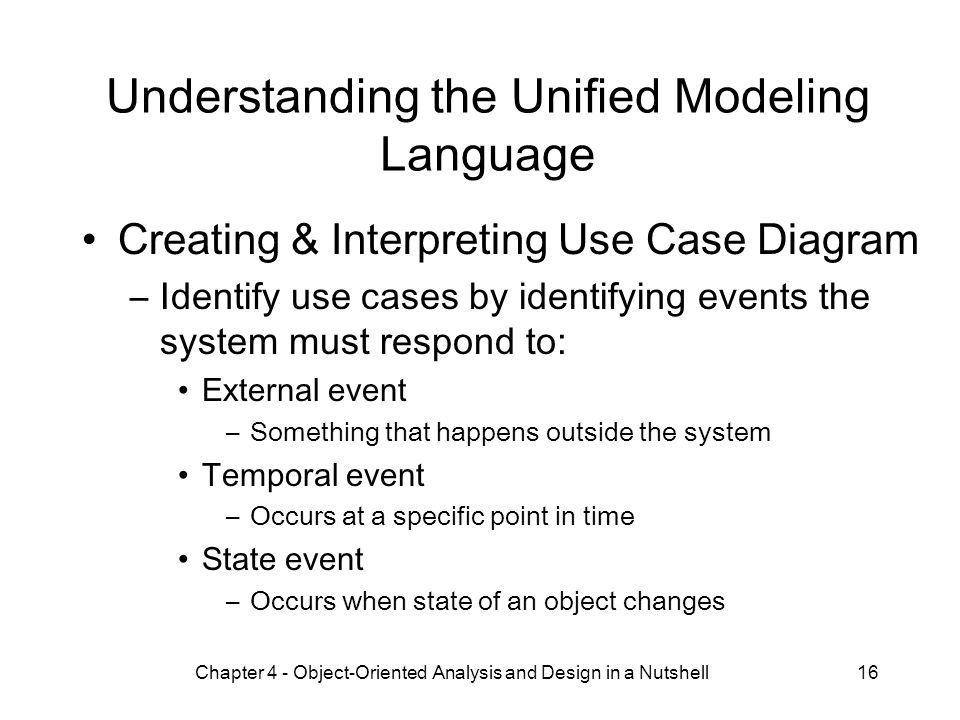 Chapter 4 - Object-Oriented Analysis and Design in a Nutshell16 Understanding the Unified Modeling Language Creating & Interpreting Use Case Diagram –Identify use cases by identifying events the system must respond to: External event –Something that happens outside the system Temporal event –Occurs at a specific point in time State event –Occurs when state of an object changes