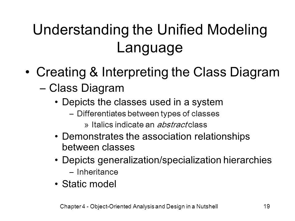 Chapter 4 - Object-Oriented Analysis and Design in a Nutshell19 Understanding the Unified Modeling Language Creating & Interpreting the Class Diagram –Class Diagram Depicts the classes used in a system –Differentiates between types of classes »Italics indicate an abstract class Demonstrates the association relationships between classes Depicts generalization/specialization hierarchies –Inheritance Static model