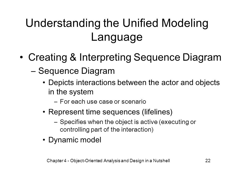 Chapter 4 - Object-Oriented Analysis and Design in a Nutshell22 Understanding the Unified Modeling Language Creating & Interpreting Sequence Diagram –Sequence Diagram Depicts interactions between the actor and objects in the system –For each use case or scenario Represent time sequences (lifelines) –Specifies when the object is active (executing or controlling part of the interaction) Dynamic model