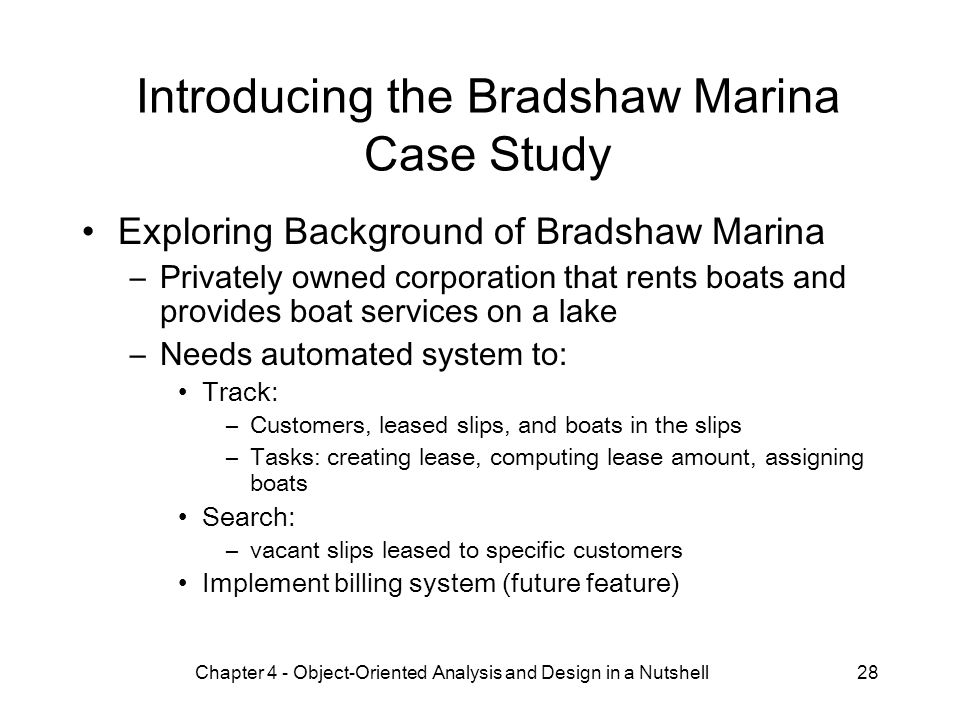 Chapter 4 - Object-Oriented Analysis and Design in a Nutshell28 Introducing the Bradshaw Marina Case Study Exploring Background of Bradshaw Marina –Privately owned corporation that rents boats and provides boat services on a lake –Needs automated system to: Track: –Customers, leased slips, and boats in the slips –Tasks: creating lease, computing lease amount, assigning boats Search: –vacant slips leased to specific customers Implement billing system (future feature)