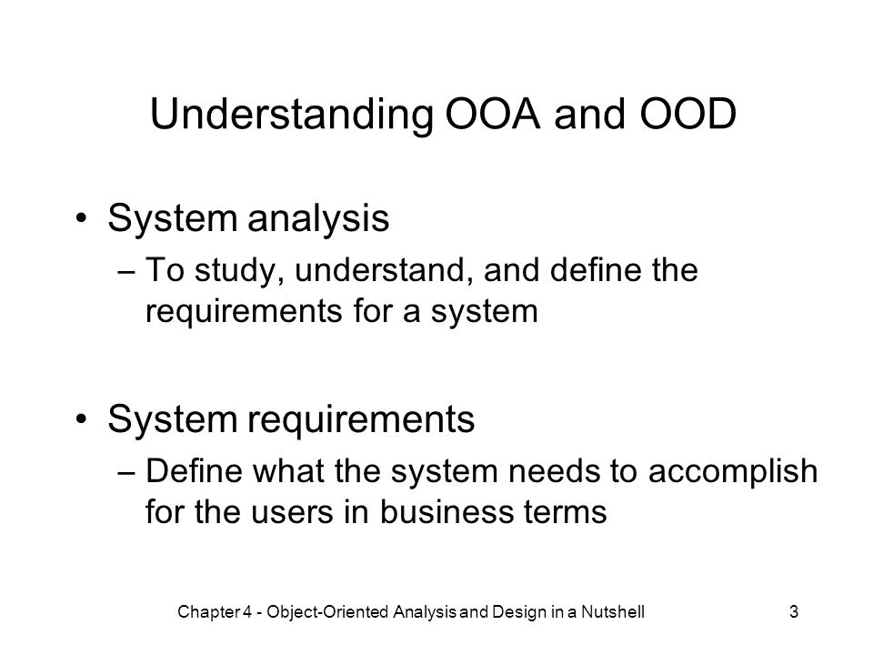Chapter 4 - Object-Oriented Analysis and Design in a Nutshell3 Understanding OOA and OOD System analysis –To study, understand, and define the requirements for a system System requirements –Define what the system needs to accomplish for the users in business terms