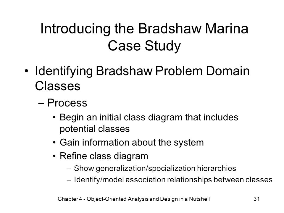 Chapter 4 - Object-Oriented Analysis and Design in a Nutshell31 Introducing the Bradshaw Marina Case Study Identifying Bradshaw Problem Domain Classes –Process Begin an initial class diagram that includes potential classes Gain information about the system Refine class diagram –Show generalization/specialization hierarchies –Identify/model association relationships between classes