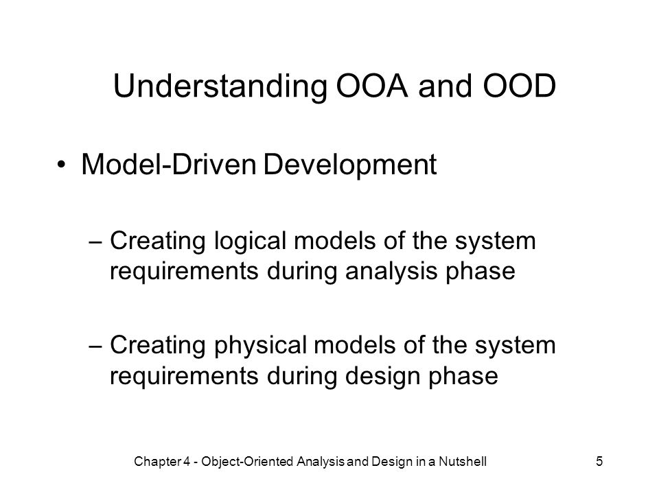 Chapter 4 - Object-Oriented Analysis and Design in a Nutshell5 Understanding OOA and OOD Model-Driven Development –Creating logical models of the system requirements during analysis phase –Creating physical models of the system requirements during design phase