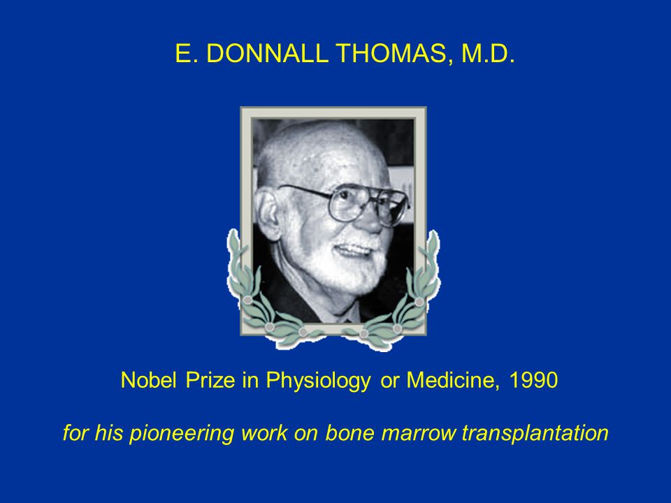 E. DONNALL THOMAS, M.D. Nobel Prize in Physiology or Medicine, 1990 for his pioneering work on bone marrow transplantation