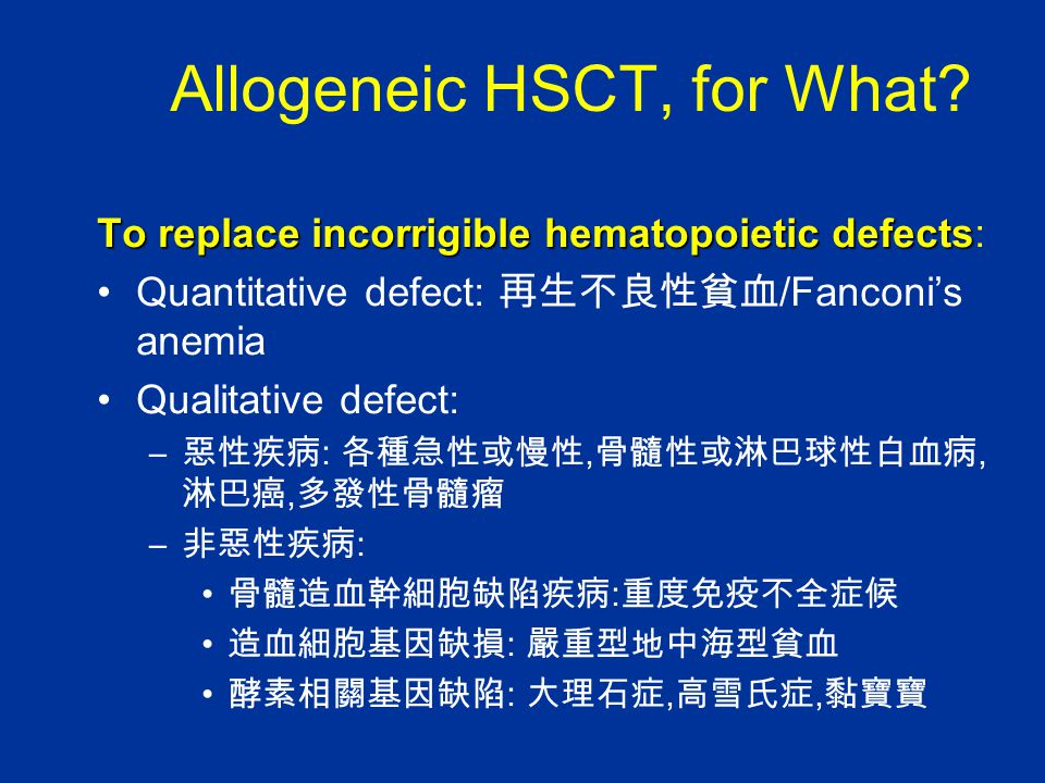 Allogeneic HSCT, for What? To replace incorrigible hematopoietic defects To replace incorrigible hematopoietic defects: Quantitative defect: 再生不良性貧血 /