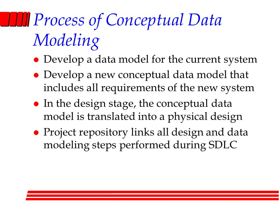 Process of Conceptual Data Modeling l Develop a data model for the current system l Develop a new conceptual data model that includes all requirements of the new system l In the design stage, the conceptual data model is translated into a physical design l Project repository links all design and data modeling steps performed during SDLC