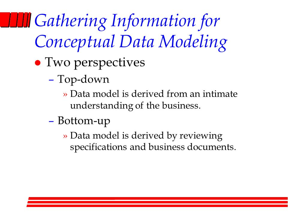 Gathering Information for Conceptual Data Modeling l Two perspectives –Top-down »Data model is derived from an intimate understanding of the business.