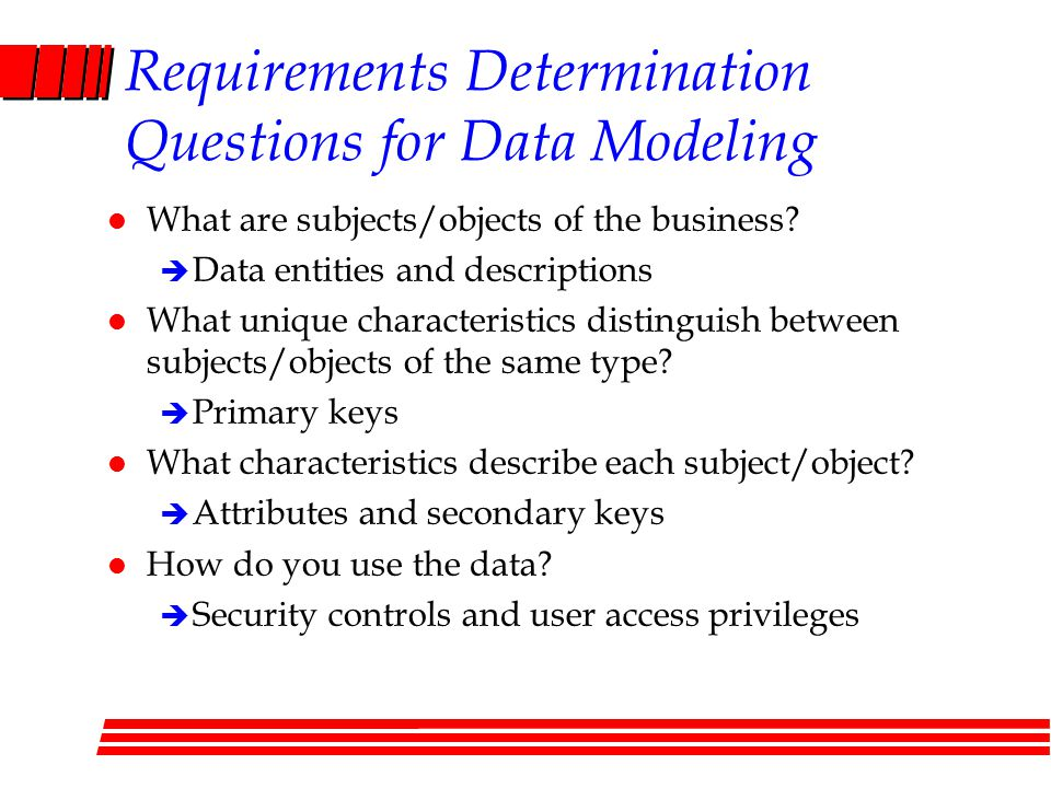 Requirements Determination Questions for Data Modeling l What are subjects/objects of the business.