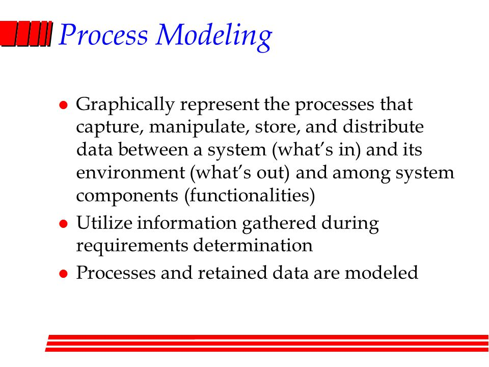 Process Modeling l Graphically represent the processes that capture, manipulate, store, and distribute data between a system (what's in) and its environment (what's out) and among system components (functionalities) l Utilize information gathered during requirements determination l Processes and retained data are modeled
