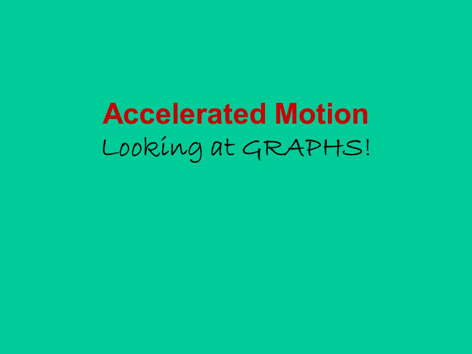 Accelerated Motion Looking at GRAPHS!