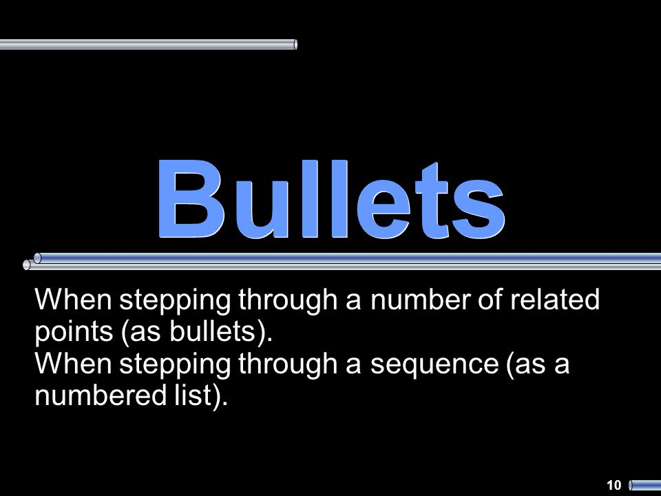 10 Bullets When stepping through a number of related points (as bullets).