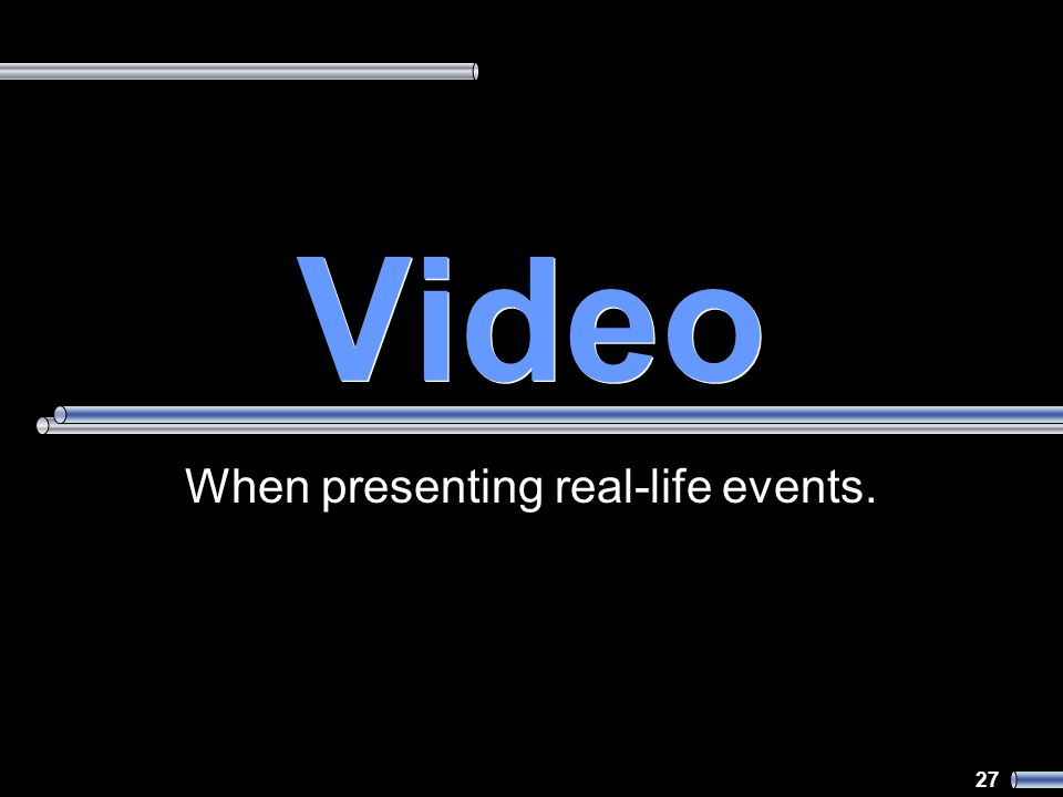 27 Video When presenting real-life events.