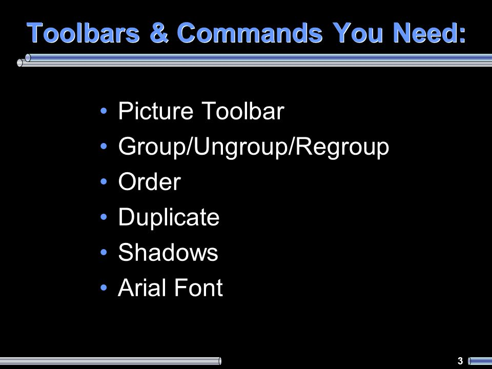 3 Toolbars & Commands You Need: Picture Toolbar Group/Ungroup/Regroup Order Duplicate Shadows Arial Font