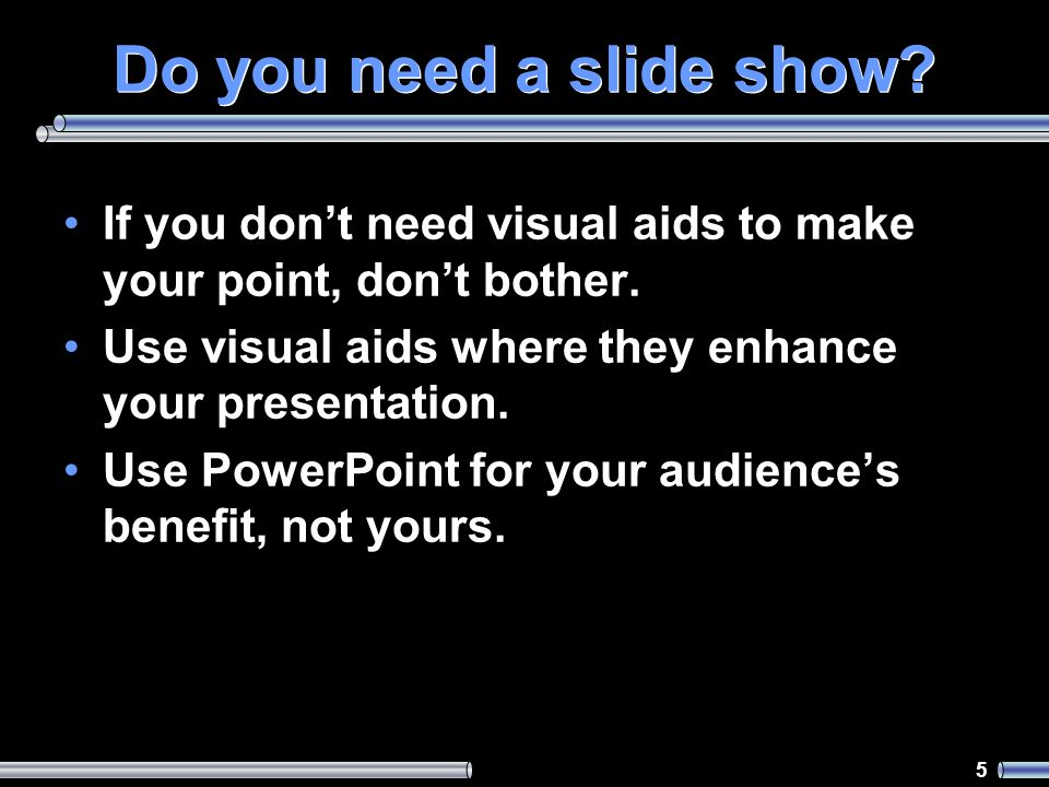5 Do you need a slide show. If you don't need visual aids to make your point, don't bother.