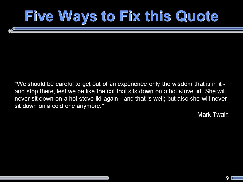 9 Five Ways to Fix this Quote We should be careful to get out of an experience only the wisdom that is in it - and stop there; lest we be like the cat that sits down on a hot stove-lid.