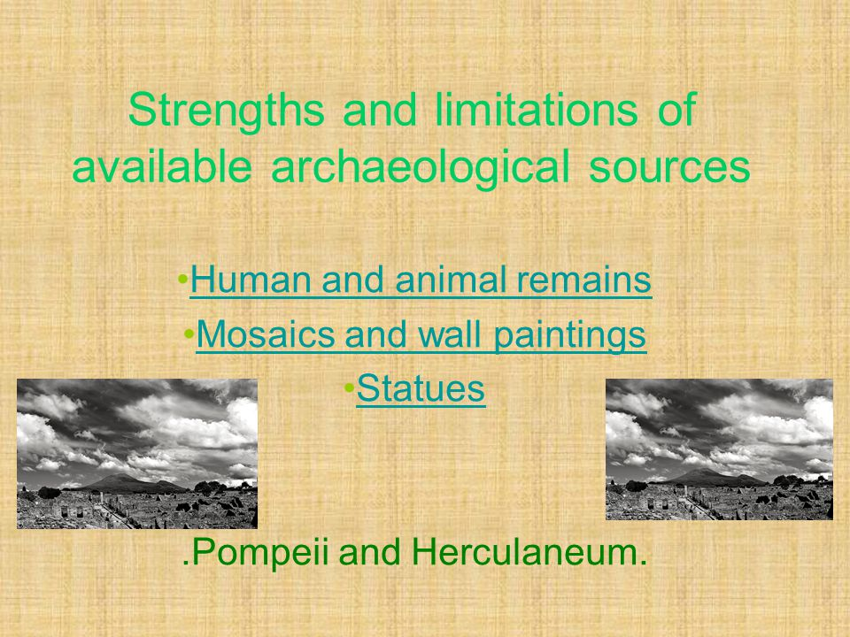 Strengths and limitations of available archaeological sources Human and animal remains Mosaics and wall paintings Statues.Pompeii and Herculaneum.