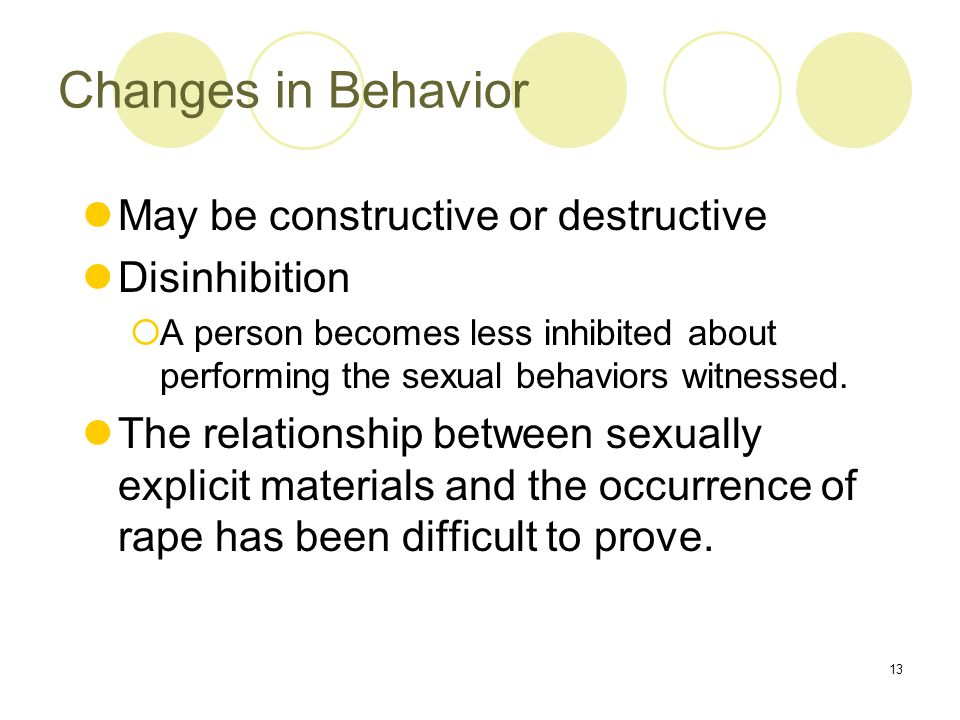 13 Changes in Behavior May be constructive or destructive Disinhibition  A person becomes less inhibited about performing the sexual behaviors witnessed.