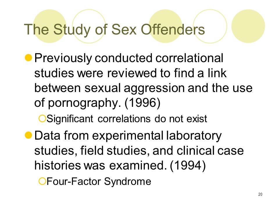 20 The Study of Sex Offenders Previously conducted correlational studies were reviewed to find a link between sexual aggression and the use of pornography.