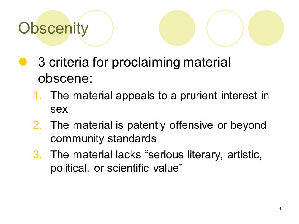 4 Obscenity 3 criteria for proclaiming material obscene: 1.The material appeals to a prurient interest in sex 2.The material is patently offensive or beyond community standards 3.The material lacks serious literary, artistic, political, or scientific value