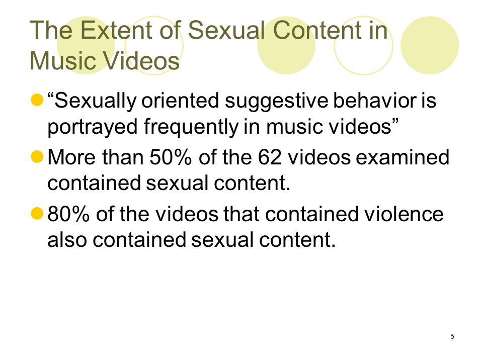 5 The Extent of Sexual Content in Music Videos Sexually oriented suggestive behavior is portrayed frequently in music videos More than 50% of the 62 videos examined contained sexual content.