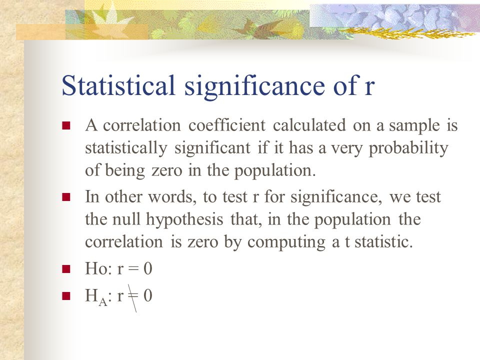 Statistical significance of r A correlation coefficient calculated on a sample is statistically significant if it has a very probability of being zero
