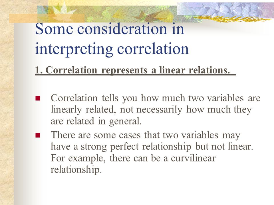 Some consideration in interpreting correlation 1. Correlation represents a linear relations. Correlation tells you how much two variables are linearly