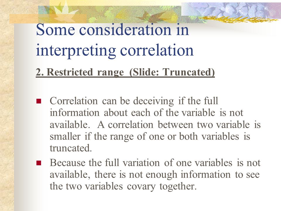 Some consideration in interpreting correlation 2. Restricted range (Slide: Truncated) Correlation can be deceiving if the full information about each