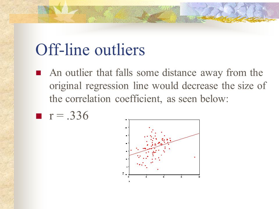 Off-line outliers An outlier that falls some distance away from the original regression line would decrease the size of the correlation coefficient, a