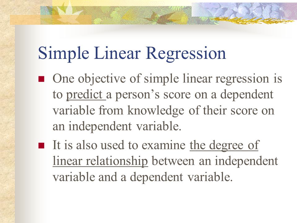 Simple Linear Regression One objective of simple linear regression is to predict a person's score on a dependent variable from knowledge of their scor