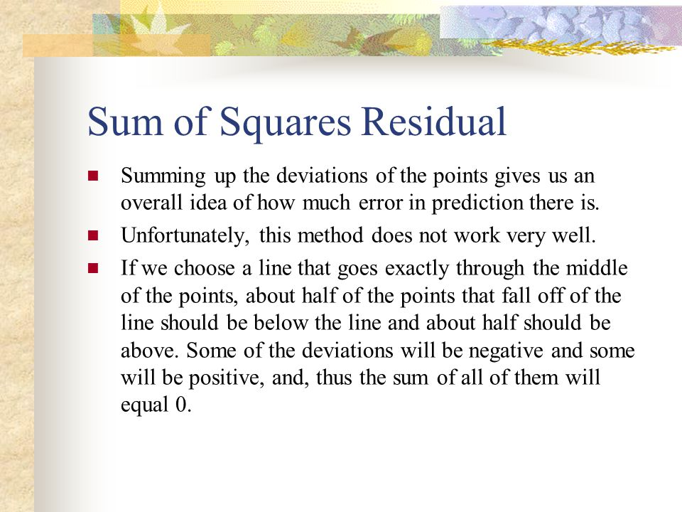 Sum of Squares Residual Summing up the deviations of the points gives us an overall idea of how much error in prediction there is. Unfortunately, this