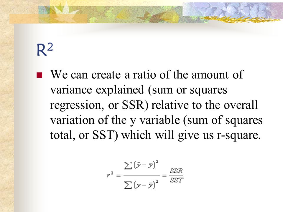 R2R2 We can create a ratio of the amount of variance explained (sum or squares regression, or SSR) relative to the overall variation of the y variable