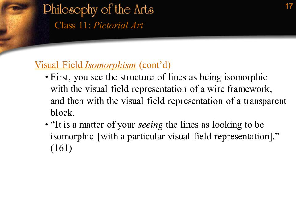 17 Visual Field Isomorphism (cont'd) Class 11: Pictorial Art First, you see the structure of lines as being isomorphic with the visual field represent