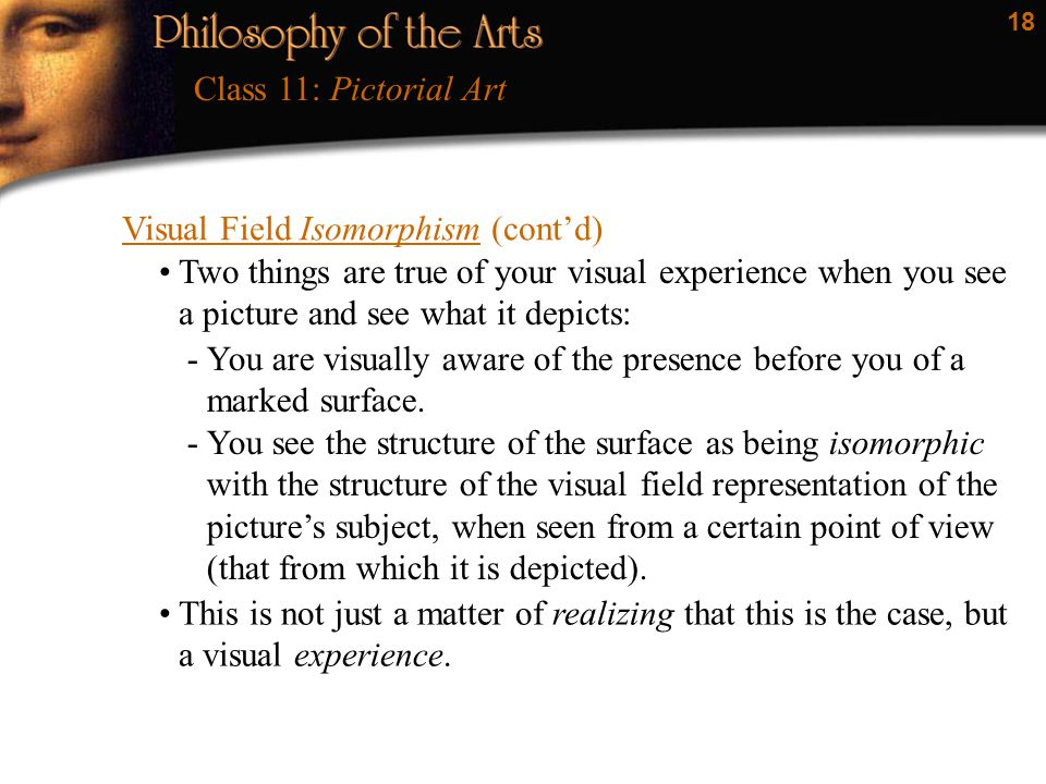 18 Visual Field Isomorphism (cont'd) Class 11: Pictorial Art Two things are true of your visual experience when you see a picture and see what it depi
